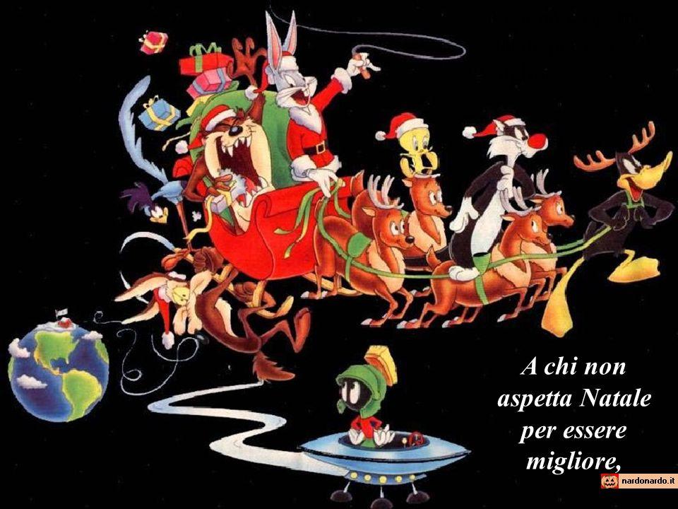 A chi non aspetta Natale per essere migliore,