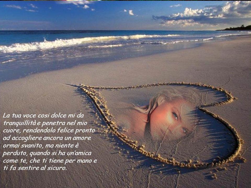 La tua voce cosi dolce mi da tranquillità e penetra nel mio cuore, rendendolo felice pronto ad accogliere ancora un amore ormai svanito, ma niente è perduto, quando si ha un'amica come te, che ti tiene per mano e ti fa sentire al sicuro.