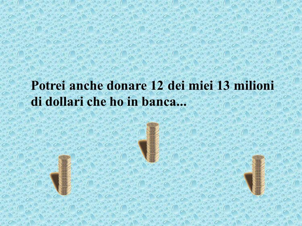 Potrei anche donare 12 dei miei 13 milioni di dollari che ho in banca...