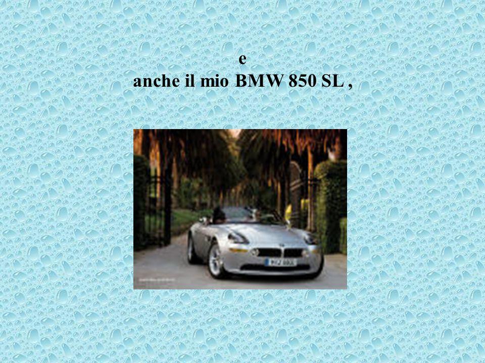 e anche il mio BMW 850 SL ,