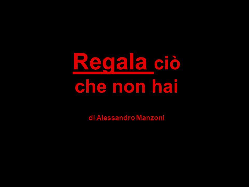 Regala ciò che non hai di Alessandro Manzoni
