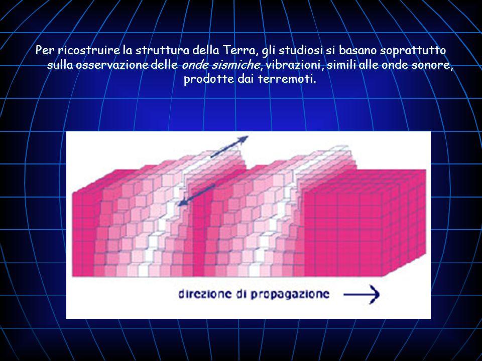 Per ricostruire la struttura della Terra, gli studiosi si basano soprattutto sulla osservazione delle onde sismiche, vibrazioni, simili alle onde sonore, prodotte dai terremoti.