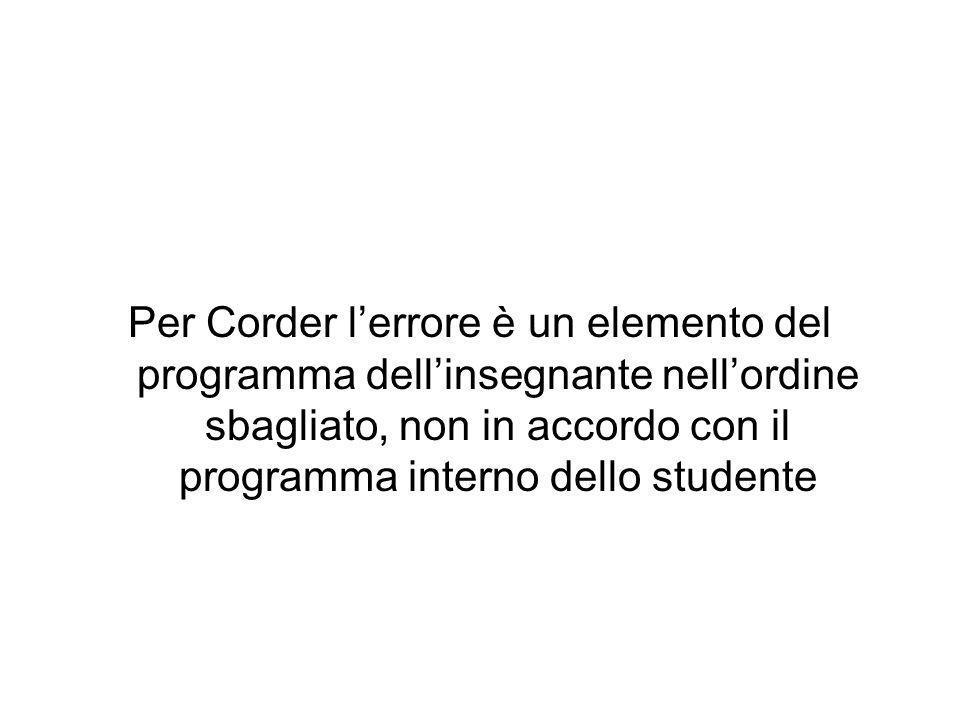 Per Corder l'errore è un elemento del programma dell'insegnante nell'ordine sbagliato, non in accordo con il programma interno dello studente
