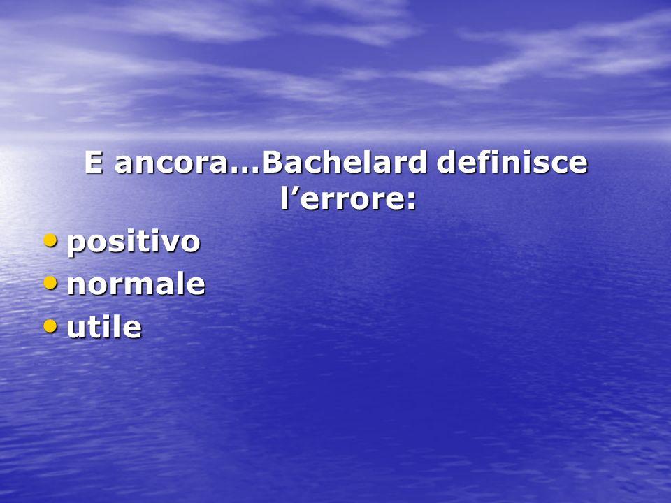 E ancora…Bachelard definisce l'errore: