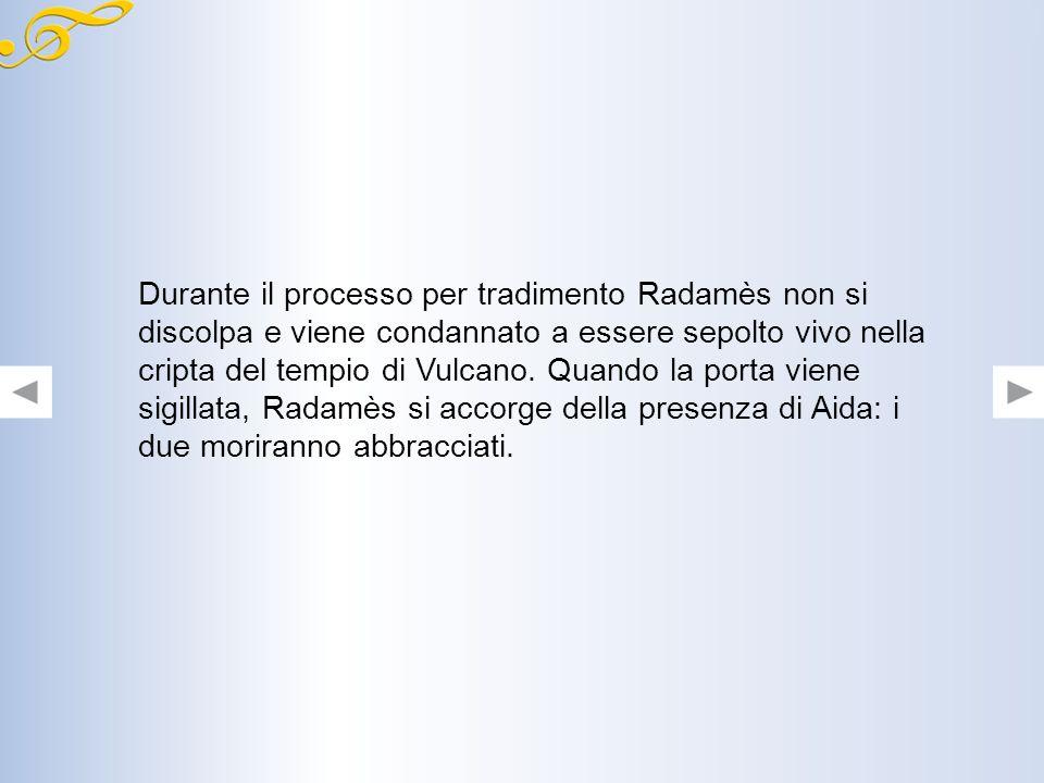 Durante il processo per tradimento Radamès non si discolpa e viene condannato a essere sepolto vivo nella cripta del tempio di Vulcano.