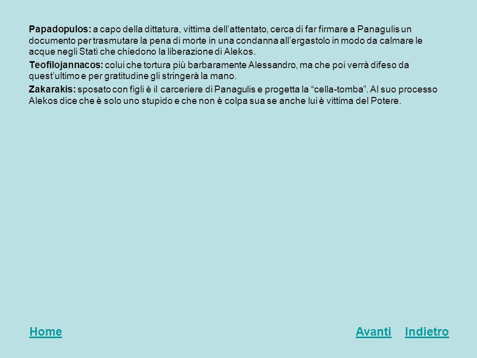 Papadopulos: a capo della dittatura, vittima dell'attentato, cerca di far firmare a Panagulis un documento per trasmutare la pena di morte in una condanna all'ergastolo in modo da calmare le acque negli Stati che chiedono la liberazione di Alekos.
