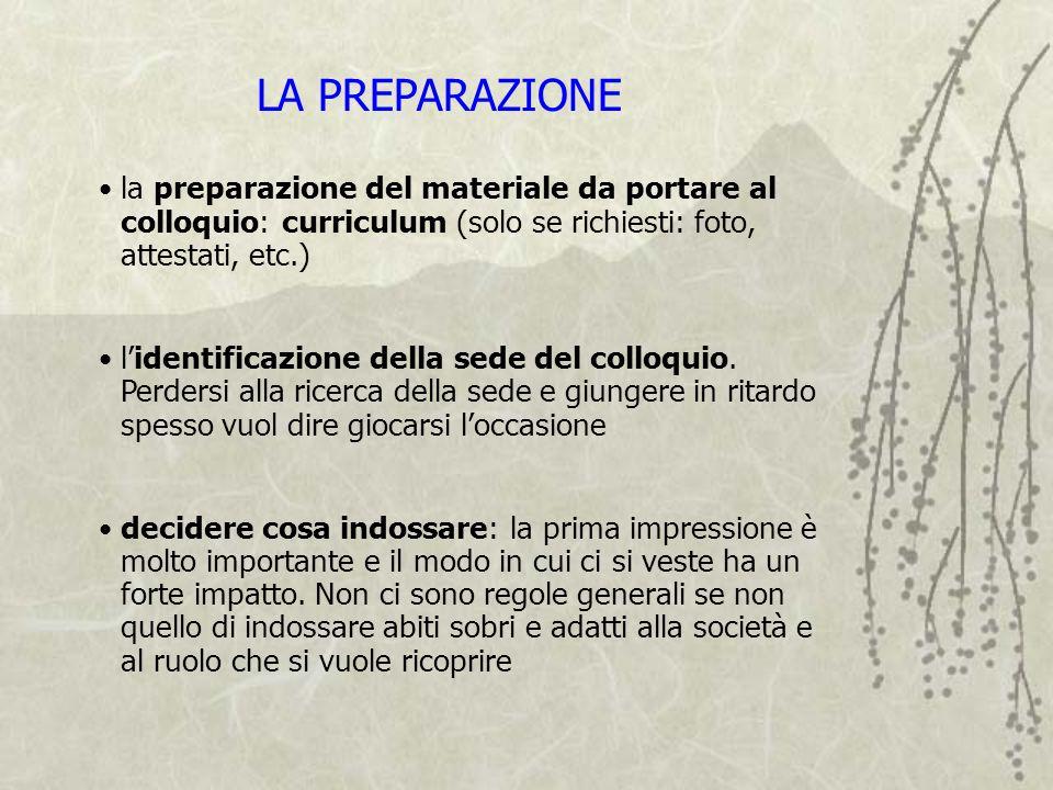 LA PREPARAZIONE la preparazione del materiale da portare al colloquio: curriculum (solo se richiesti: foto, attestati, etc.)