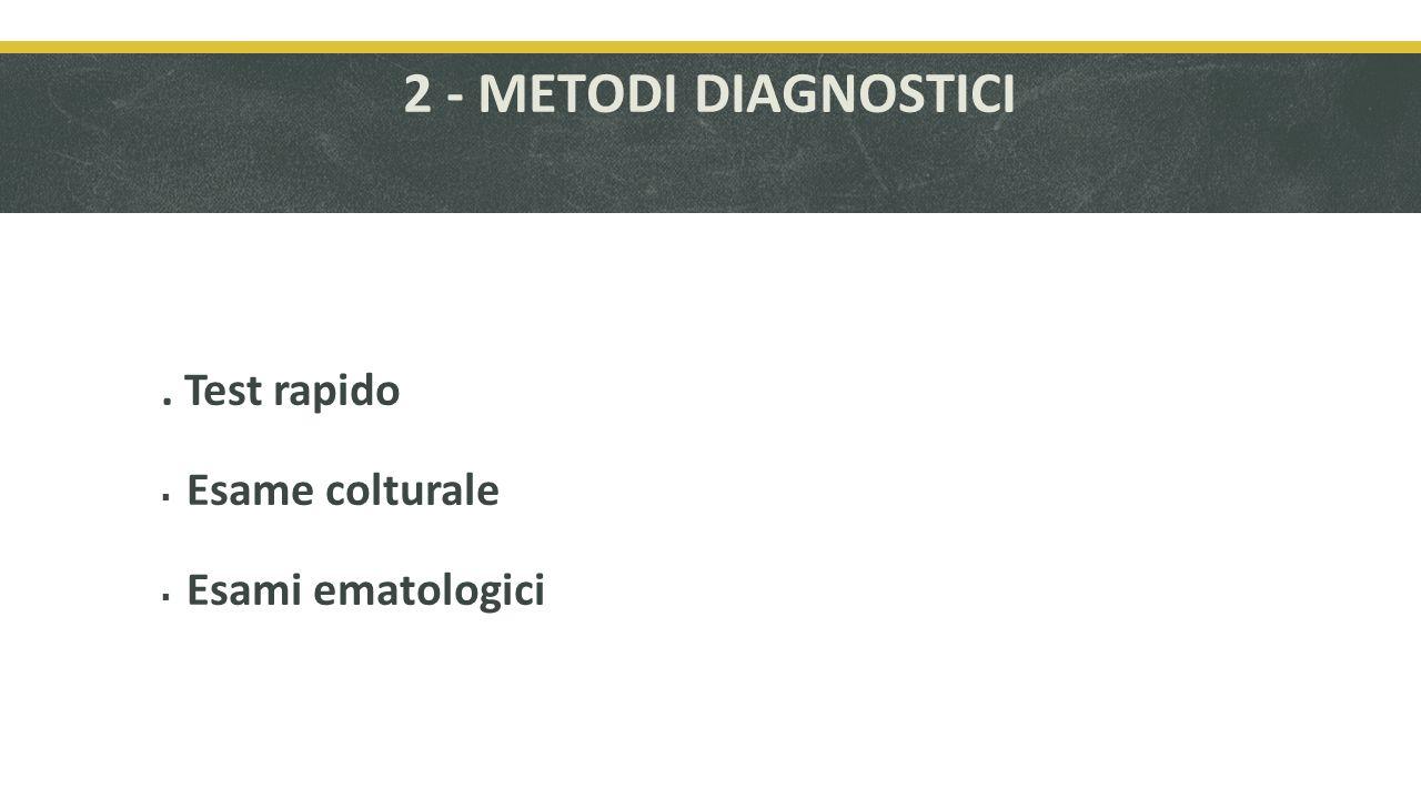 2 - METODI DIAGNOSTICI . Test rapido Esame colturale Esami ematologici