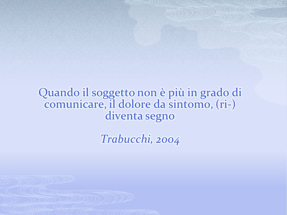 Quando il soggetto non è più in grado di comunicare, il dolore da sintomo, (ri-) diventa segno Trabucchi, 2004