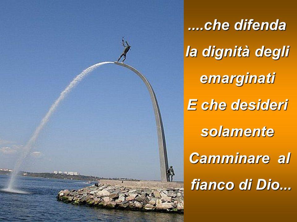 ....che difenda la dignità degli emarginati E che desideri solamente Camminare al fianco di Dio...