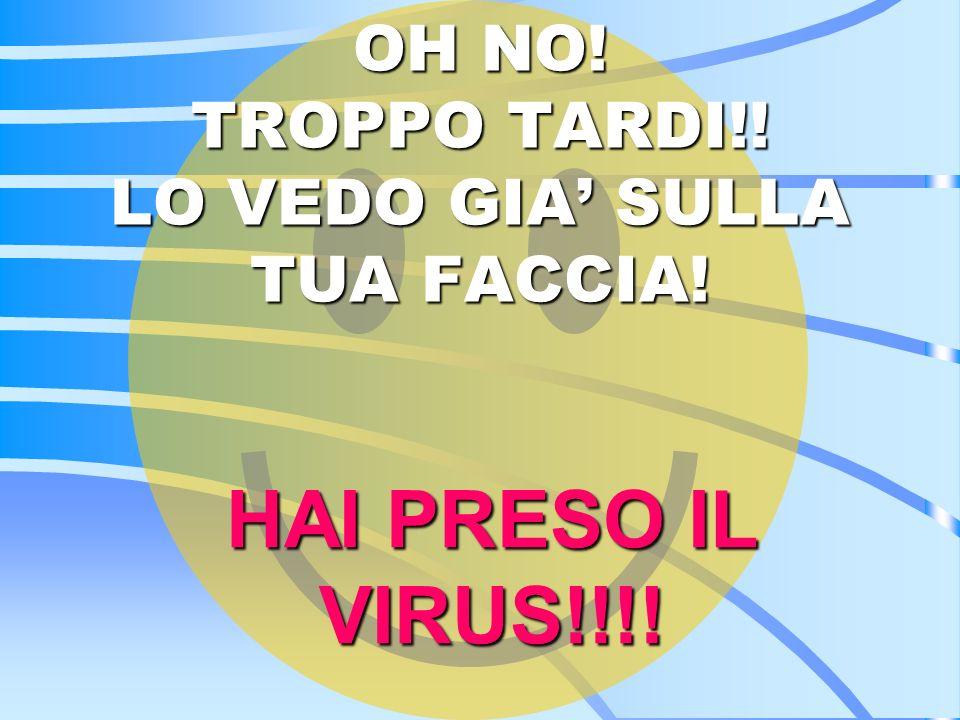 OH NO! TROPPO TARDI!! LO VEDO GIA' SULLA TUA FACCIA!