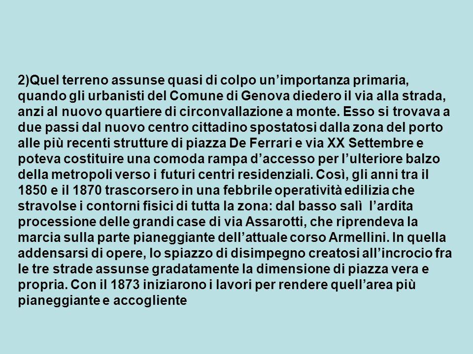 2)Quel terreno assunse quasi di colpo un'importanza primaria, quando gli urbanisti del Comune di Genova diedero il via alla strada, anzi al nuovo quartiere di circonvallazione a monte.