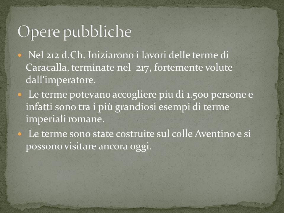 Opere pubbliche Nel 212 d.Ch. Iniziarono i lavori delle terme di Caracalla, terminate nel 217, fortemente volute dall'imperatore.