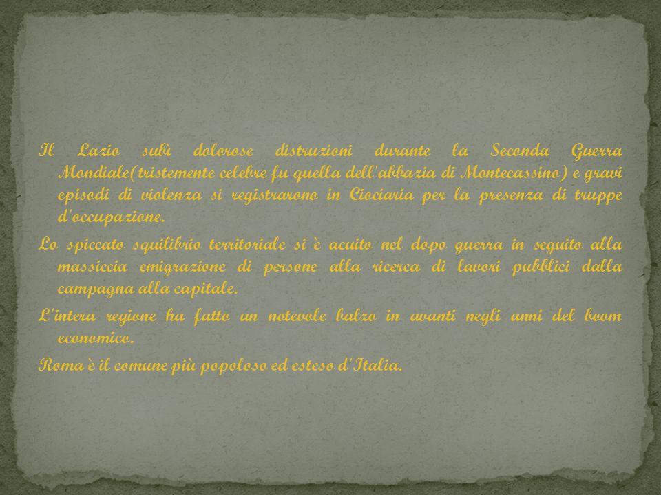 Il Lazio subì dolorose distruzioni durante la Seconda Guerra Mondiale(tristemente celebre fu quella dell abbazia di Montecassino) e gravi episodi di violenza si registrarono in Ciociaria per la presenza di truppe d occupazione.