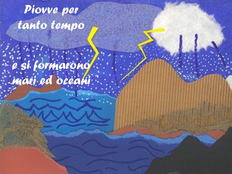 Piovve per tanto tempo e si formarono mari ed oceani