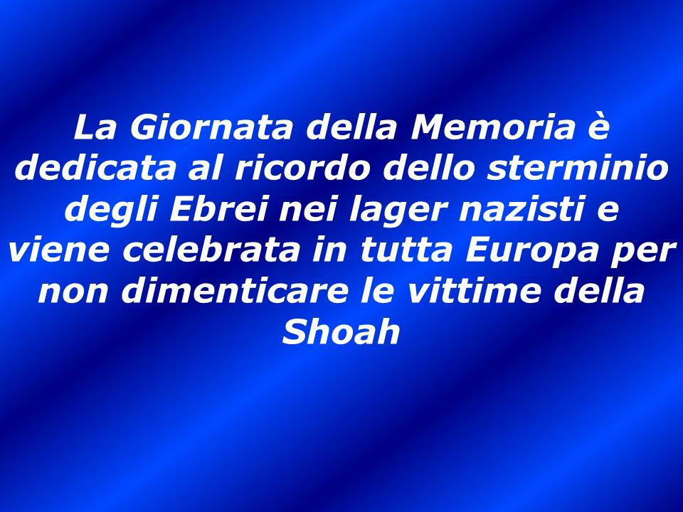 La Giornata della Memoria è dedicata al ricordo dello sterminio degli Ebrei nei lager nazisti e viene celebrata in tutta Europa per non dimenticare le vittime della Shoah