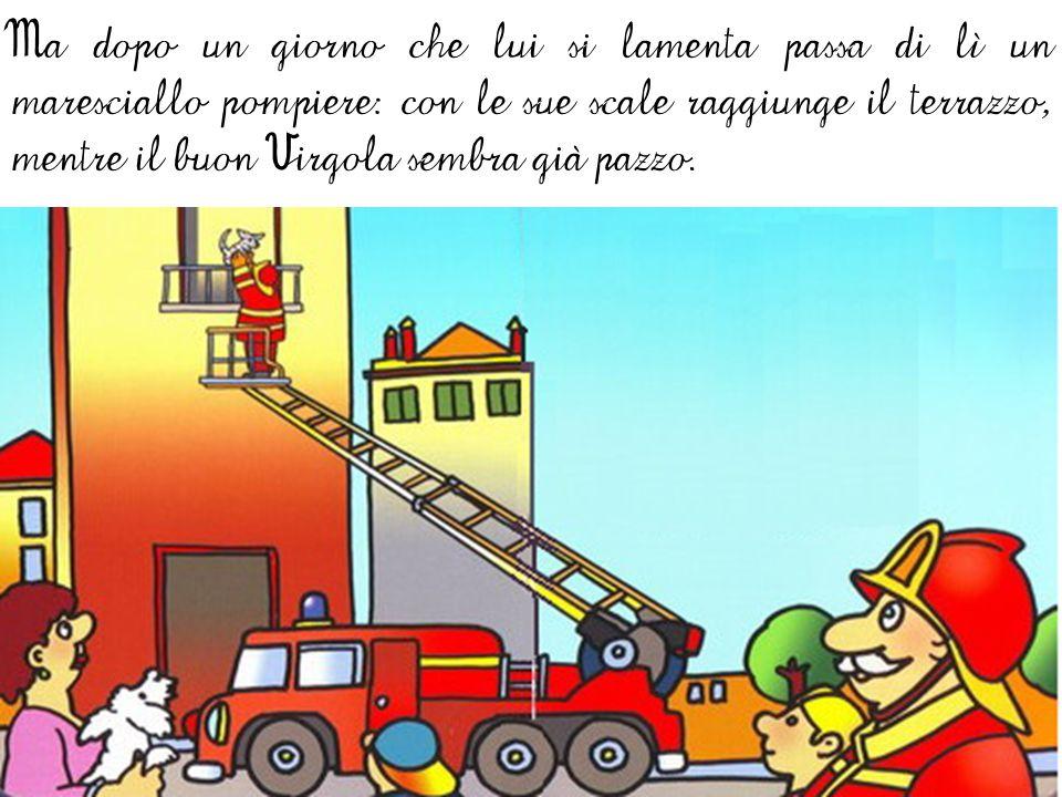 Ma dopo un giorno che lui si lamenta passa di lì un maresciallo pompiere: con le sue scale raggiunge il terrazzo, mentre il buon Virgola sembra già pazzo.