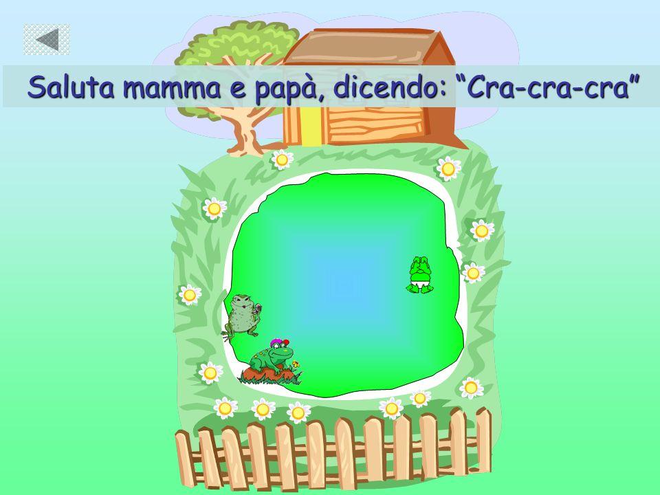 Saluta mamma e papà, dicendo: Cra-cra-cra