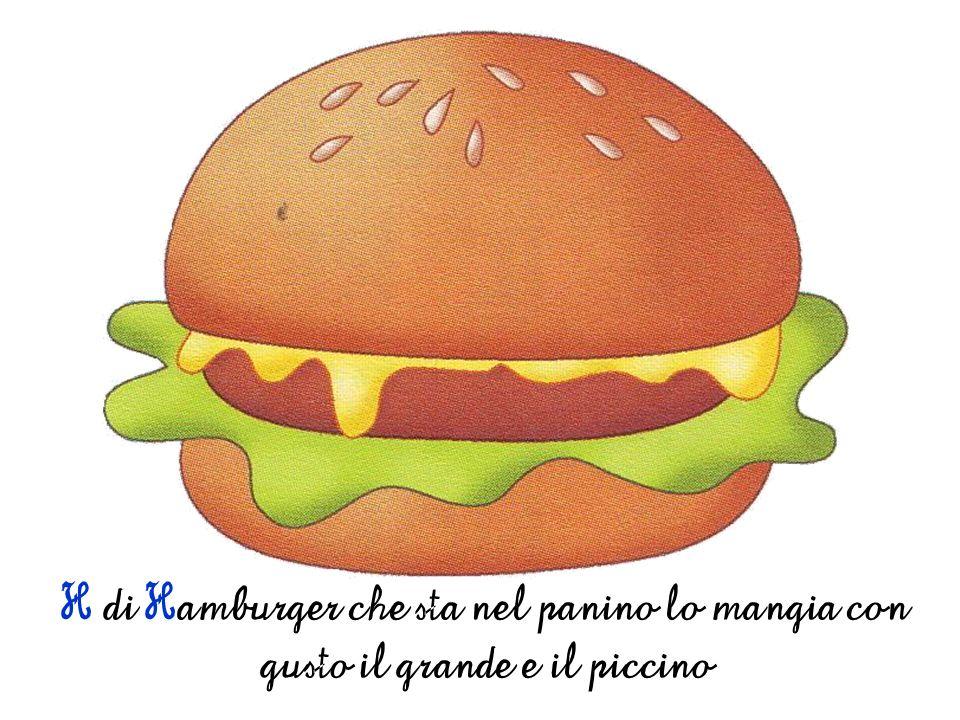 H di Hamburger che sta nel panino lo mangia con gusto il grande e il piccino