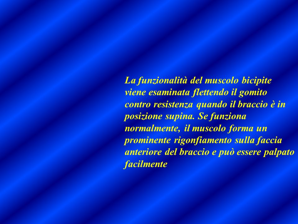 La funzionalità del muscolo bicipite viene esaminata flettendo il gomito contro resistenza quando il braccio è in posizione supina.
