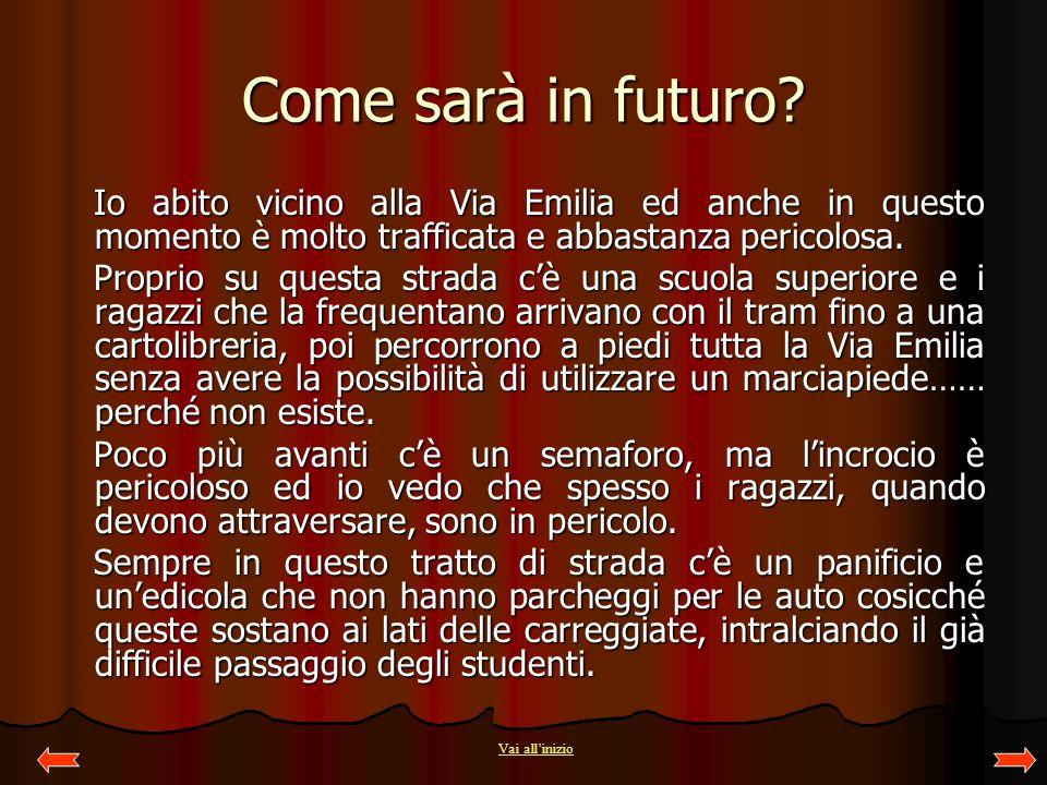 Come sarà in futuro Io abito vicino alla Via Emilia ed anche in questo momento è molto trafficata e abbastanza pericolosa.
