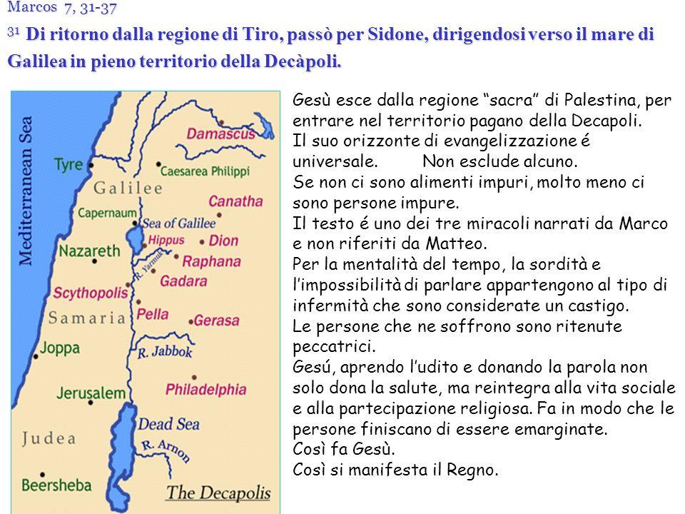 Marcos 7, 31-37 31 Di ritorno dalla regione di Tiro, passò per Sidone, dirigendosi verso il mare di Galilea in pieno territorio della Decàpoli.
