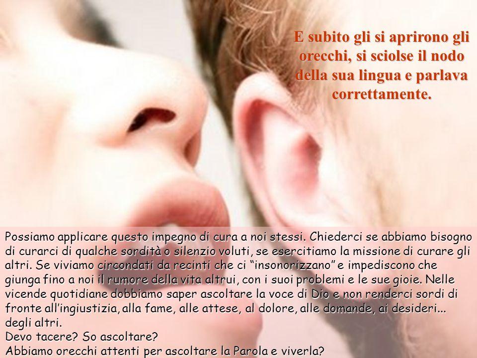 E subito gli si aprirono gli orecchi, si sciolse il nodo della sua lingua e parlava correttamente.