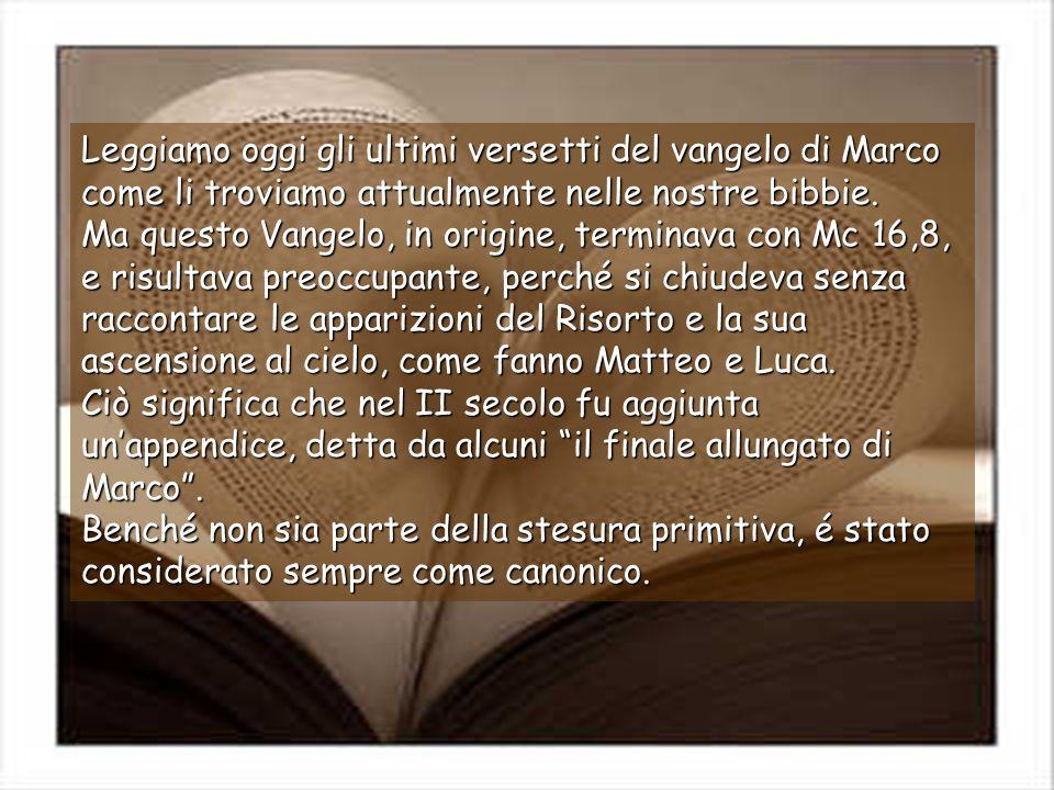Leggiamo oggi gli ultimi versetti del vangelo di Marco come li troviamo attualmente nelle nostre bibbie. Ma questo Vangelo, in origine, terminava con Mc 16,8, e risultava preoccupante, perché si chiudeva senza raccontare le apparizioni del Risorto e la sua ascensione al cielo, come fanno Matteo e Luca. Ciò significa che nel II secolo fu aggiunta un'appendice, detta da alcuni il finale allungato di Marco .