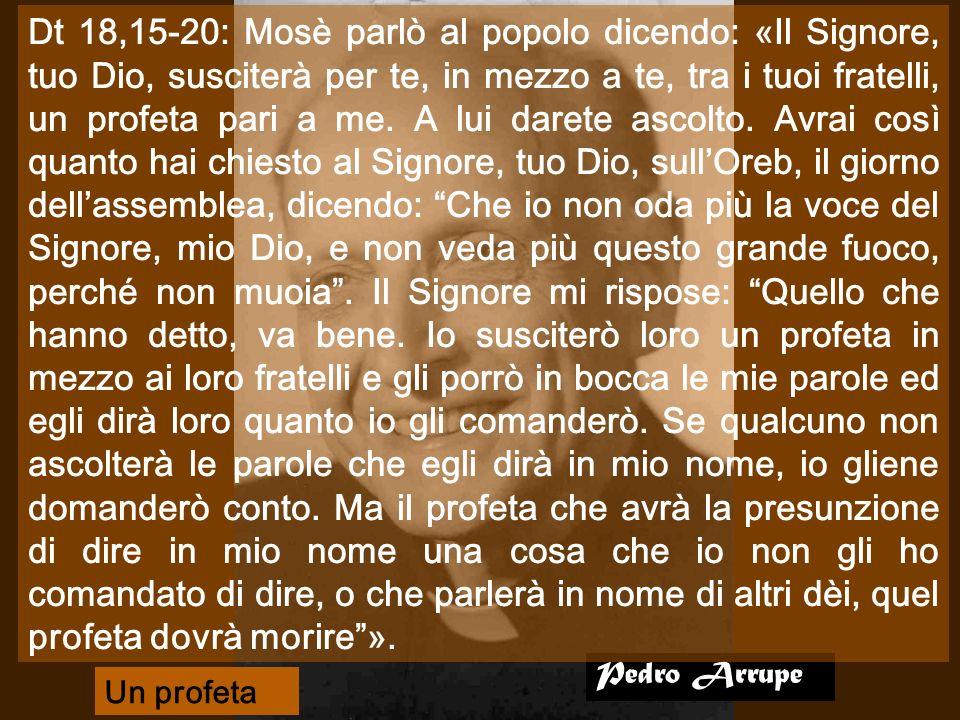 Dt 18,15-20: Mosè parlò al popolo dicendo: «Il Signore, tuo Dio, susciterà per te, in mezzo a te, tra i tuoi fratelli, un profeta pari a me. A lui darete ascolto. Avrai così quanto hai chiesto al Signore, tuo Dio, sull'Oreb, il giorno dell'assemblea, dicendo: Che io non oda più la voce del Signore, mio Dio, e non veda più questo grande fuoco, perché non muoia . Il Signore mi rispose: Quello che hanno detto, va bene. Io susciterò loro un profeta in mezzo ai loro fratelli e gli porrò in bocca le mie parole ed egli dirà loro quanto io gli comanderò. Se qualcuno non ascolterà le parole che egli dirà in mio nome, io gliene domanderò conto. Ma il profeta che avrà la presunzione di dire in mio nome una cosa che io non gli ho comandato di dire, o che parlerà in nome di altri dèi, quel profeta dovrà morire ».