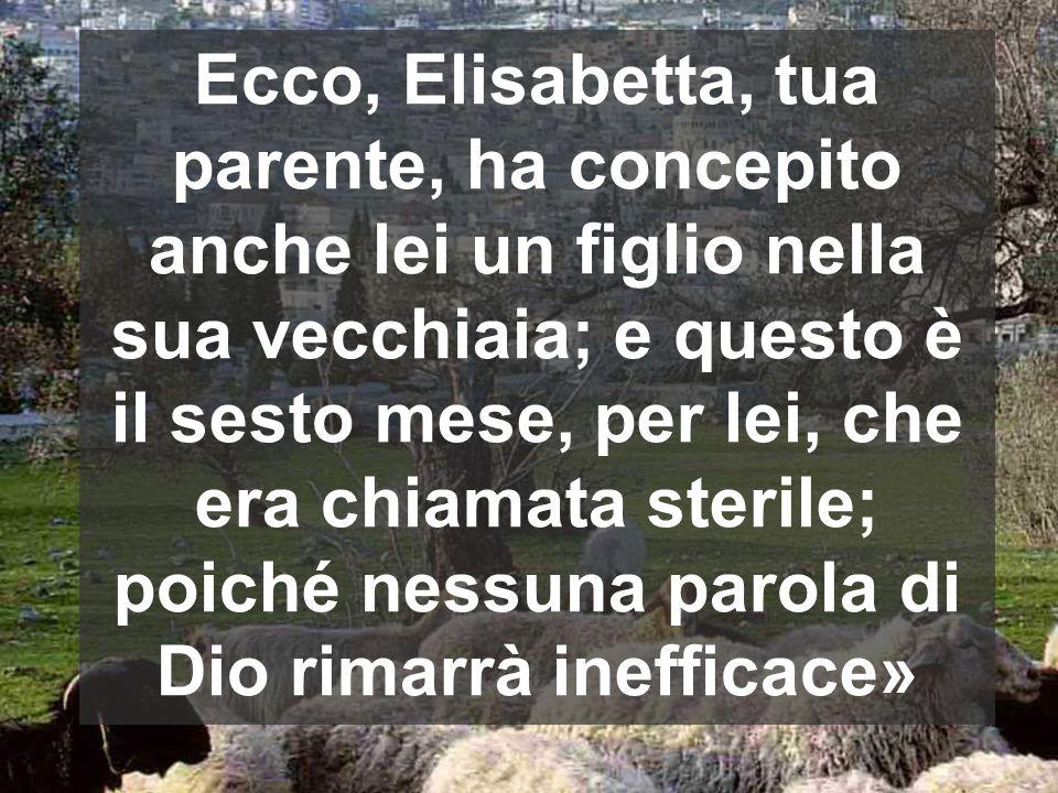 Ecco, Elisabetta, tua parente, ha concepito anche lei un figlio nella sua vecchiaia; e questo è il sesto mese, per lei, che era chiamata sterile; poiché nessuna parola di Dio rimarrà inefficace»