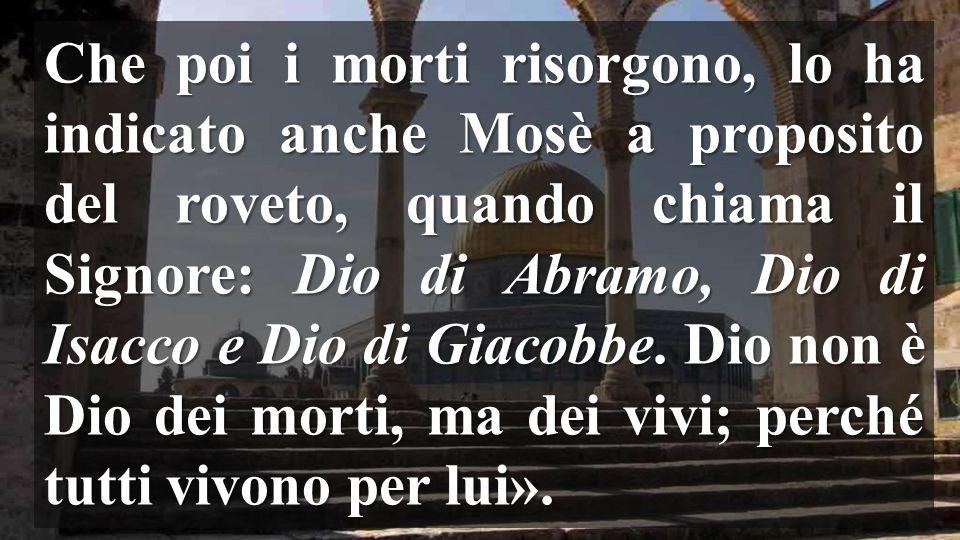 Che poi i morti risorgono, lo ha indicato anche Mosè a proposito del roveto, quando chiama il Signore: Dio di Abramo, Dio di Isacco e Dio di Giacobbe.