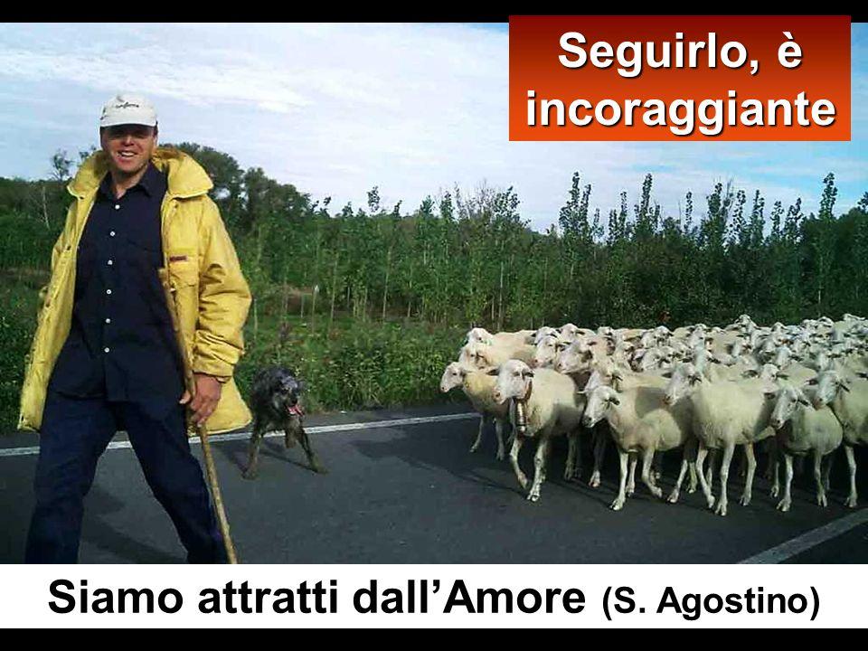 Seguirlo, è incoraggiante Siamo attratti dall'Amore (S. Agostino)