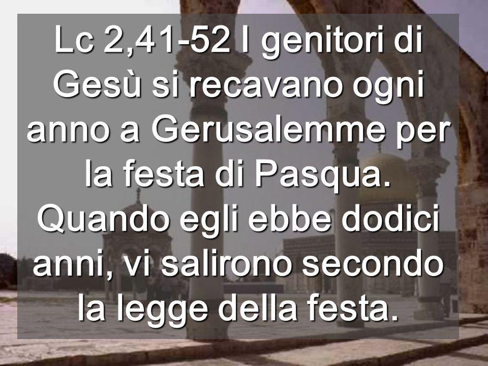 Lc 2,41-52 I genitori di Gesù si recavano ogni anno a Gerusalemme per la festa di Pasqua.