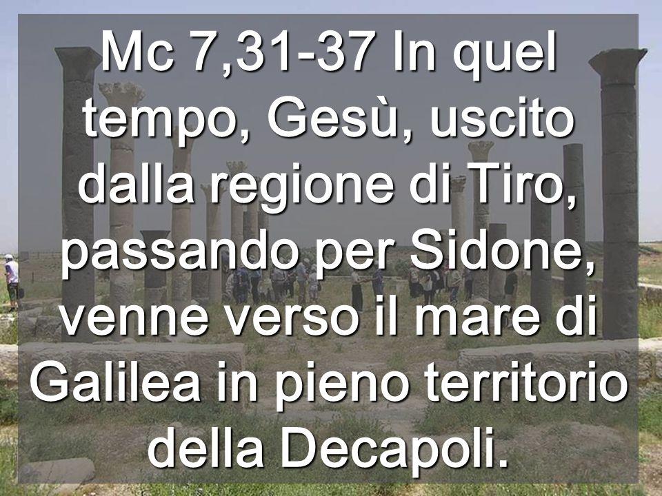 Mc 7,31-37 In quel tempo, Gesù, uscito dalla regione di Tiro, passando per Sidone, venne verso il mare di Galilea in pieno territorio della Decapoli.
