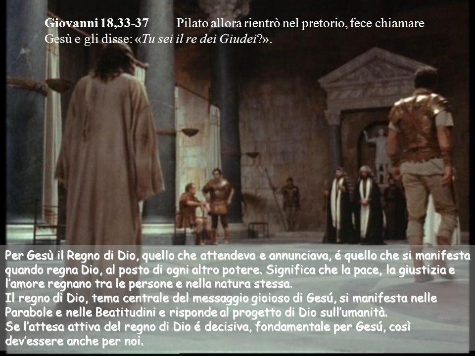 Giovanni 18,33-37 Pilato allora rientrò nel pretorio, fece chiamare Gesù e gli disse: «Tu sei il re dei Giudei ».