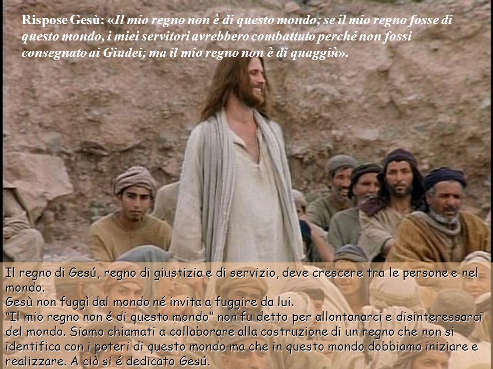 Rispose Gesù: «Il mio regno non è di questo mondo; se il mio regno fosse di questo mondo, i miei servitori avrebbero combattuto perché non fossi consegnato ai Giudei; ma il mio regno non è di quaggiù».