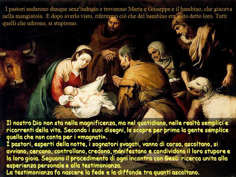 I pastori andarono dunque senz indugio e trovarono Maria e Giuseppe e il bambino, che giaceva nella mangiatoia. E dopo averlo visto, riferirono ciò che del bambino era stato detto loro. Tutti quelli che udirono, si stupirono.