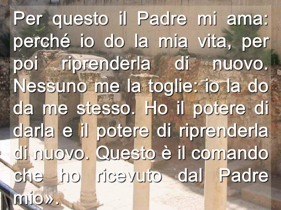 Per questo il Padre mi ama: perché io do la mia vita, per poi riprenderla di nuovo.