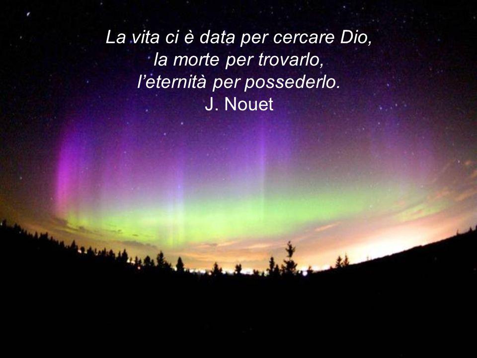 La vita ci è data per cercare Dio, la morte per trovarlo, l'eternità per possederlo. J. Nouet