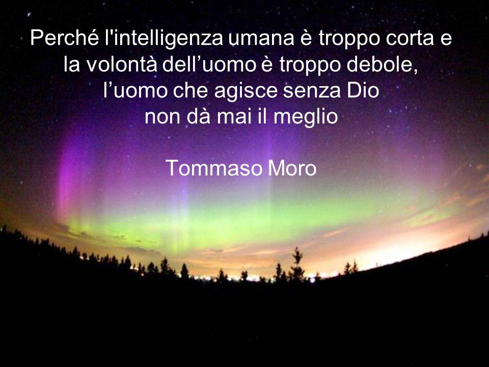 Perché l intelligenza umana è troppo corta e la volontà dell'uomo è troppo debole, l'uomo che agisce senza Dio non dà mai il meglio Tommaso Moro