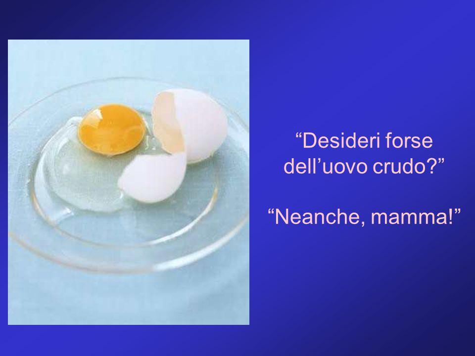 Desideri forse dell'uovo crudo Neanche, mamma!
