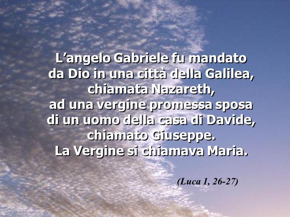 L'angelo Gabriele fu mandato da Dio in una città della Galilea, chiamata Nazareth, ad una vergine promessa sposa di un uomo della casa di Davide, chiamato Giuseppe. La Vergine si chiamava Maria.