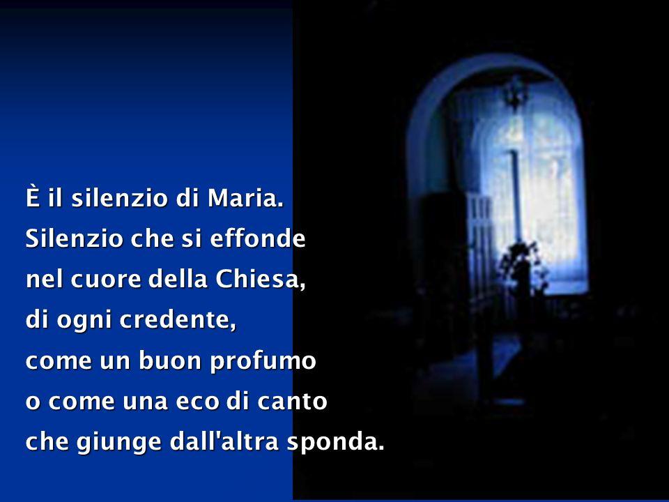 È il silenzio di Maria. Silenzio che si effonde. nel cuore della Chiesa, di ogni credente, come un buon profumo.