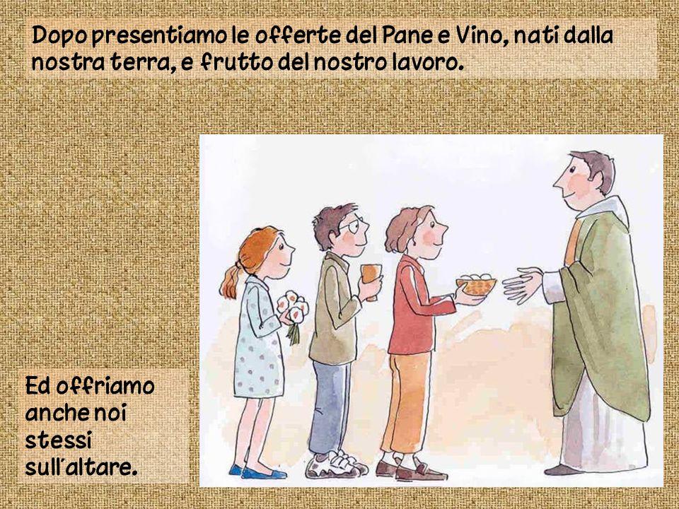 Dopo presentiamo le offerte del Pane e Vino, nati dalla nostra terra, e frutto del nostro lavoro.