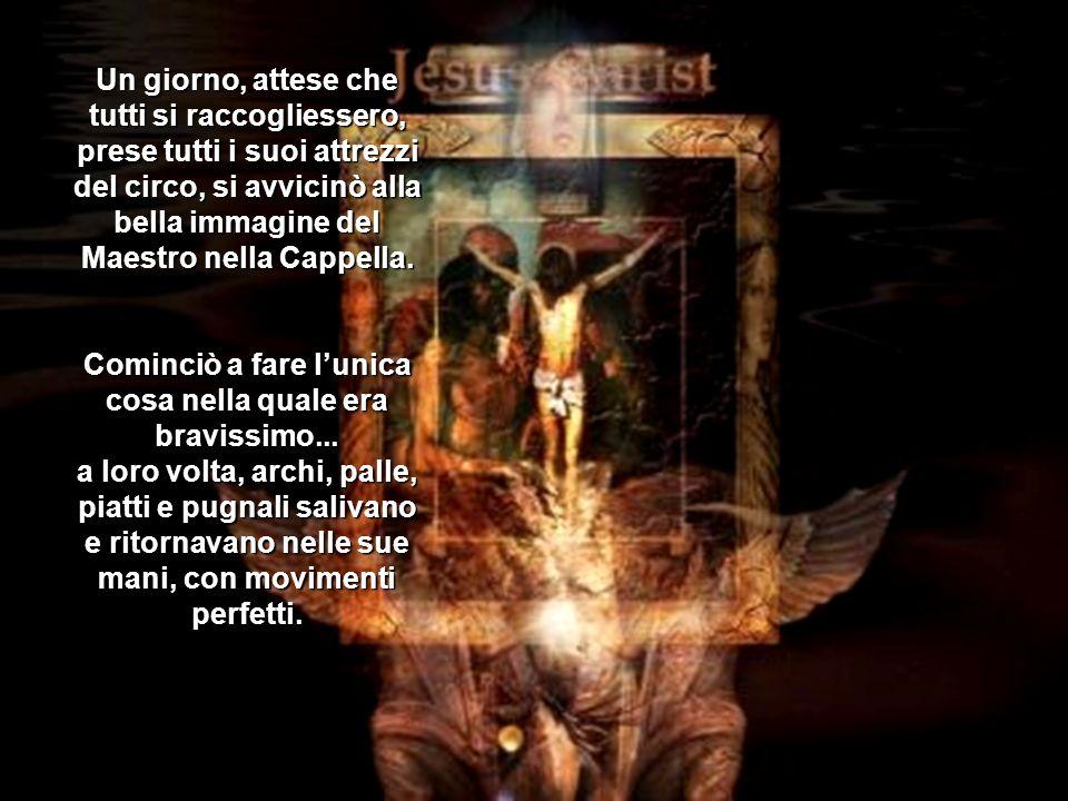 Un giorno, attese che tutti si raccogliessero, prese tutti i suoi attrezzi del circo, si avvicinò alla bella immagine del Maestro nella Cappella.