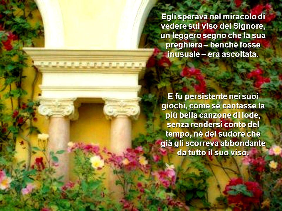 Egli sperava nel miracolo di vedere sul viso del Signore, un leggero segno che la sua preghiera – benchè fosse inusuale – era ascoltata.