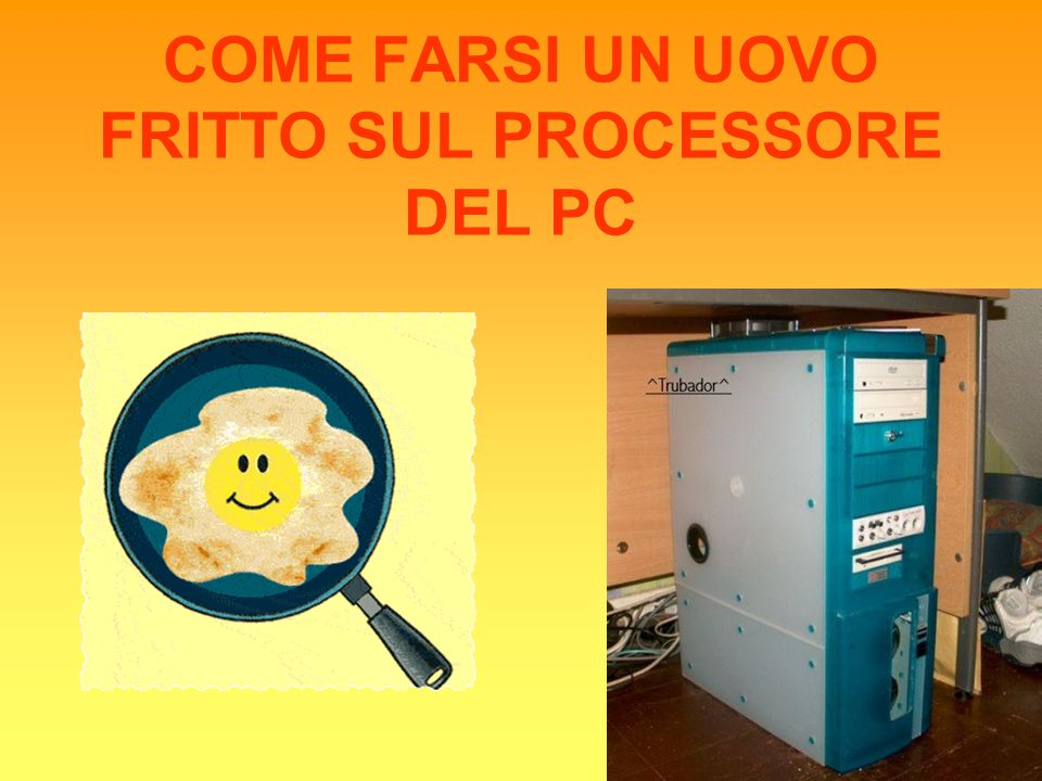 COME FARSI UN UOVO FRITTO SUL PROCESSORE DEL PC