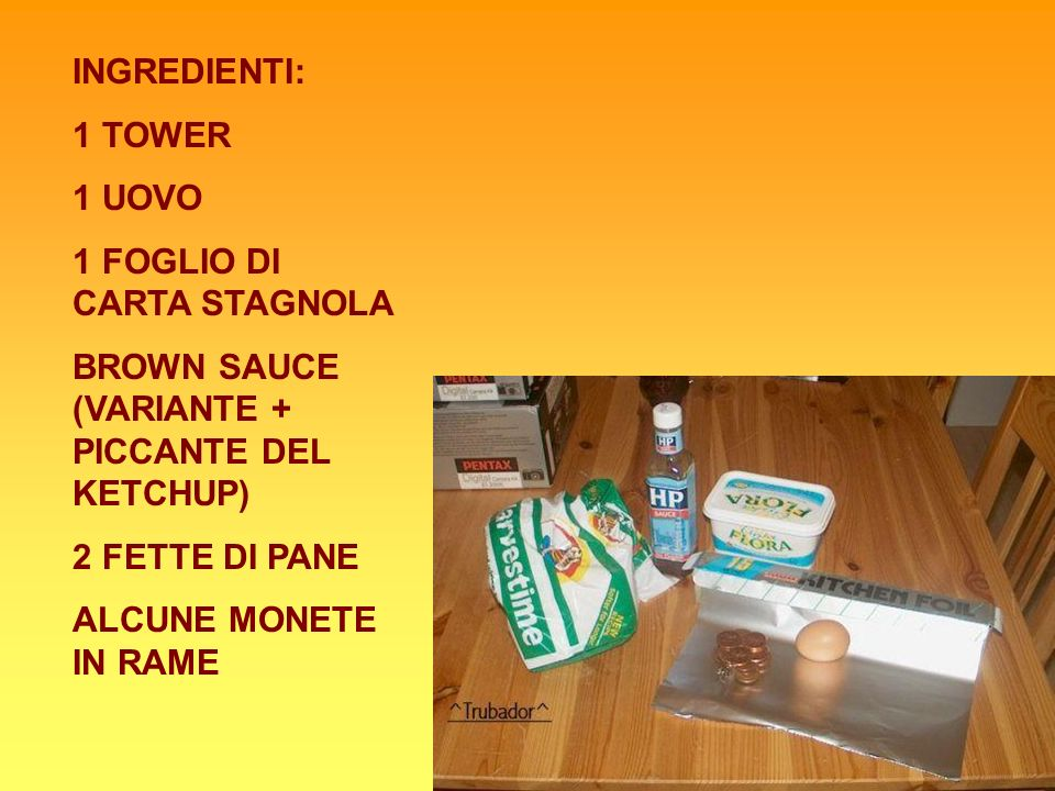 INGREDIENTI: 1 TOWER. 1 UOVO. 1 FOGLIO DI CARTA STAGNOLA. BROWN SAUCE (VARIANTE + PICCANTE DEL KETCHUP)