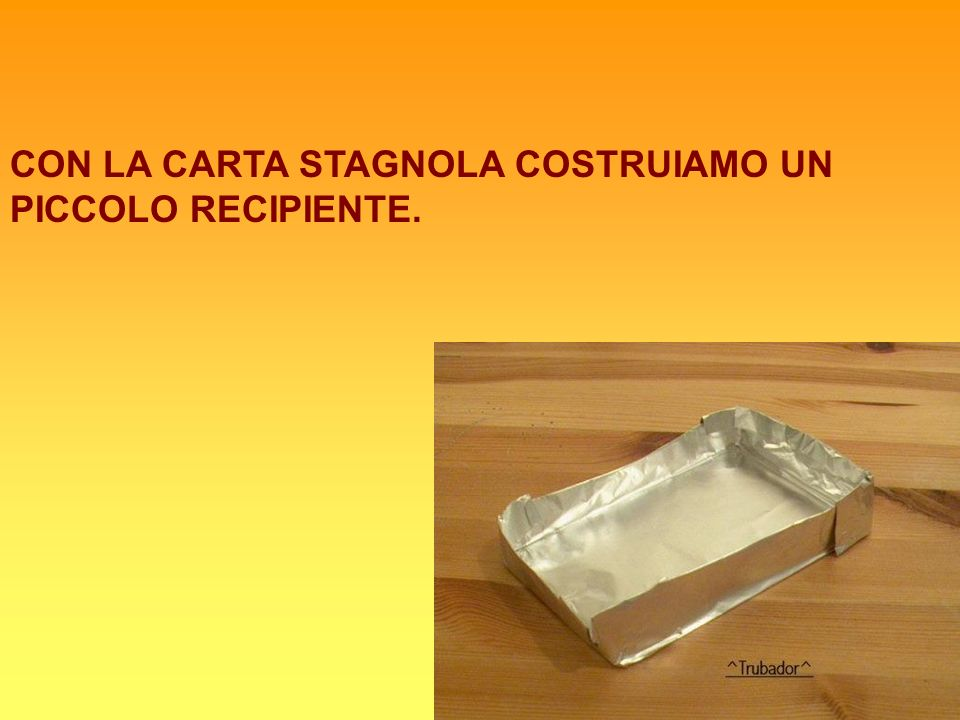 CON LA CARTA STAGNOLA COSTRUIAMO UN PICCOLO RECIPIENTE.