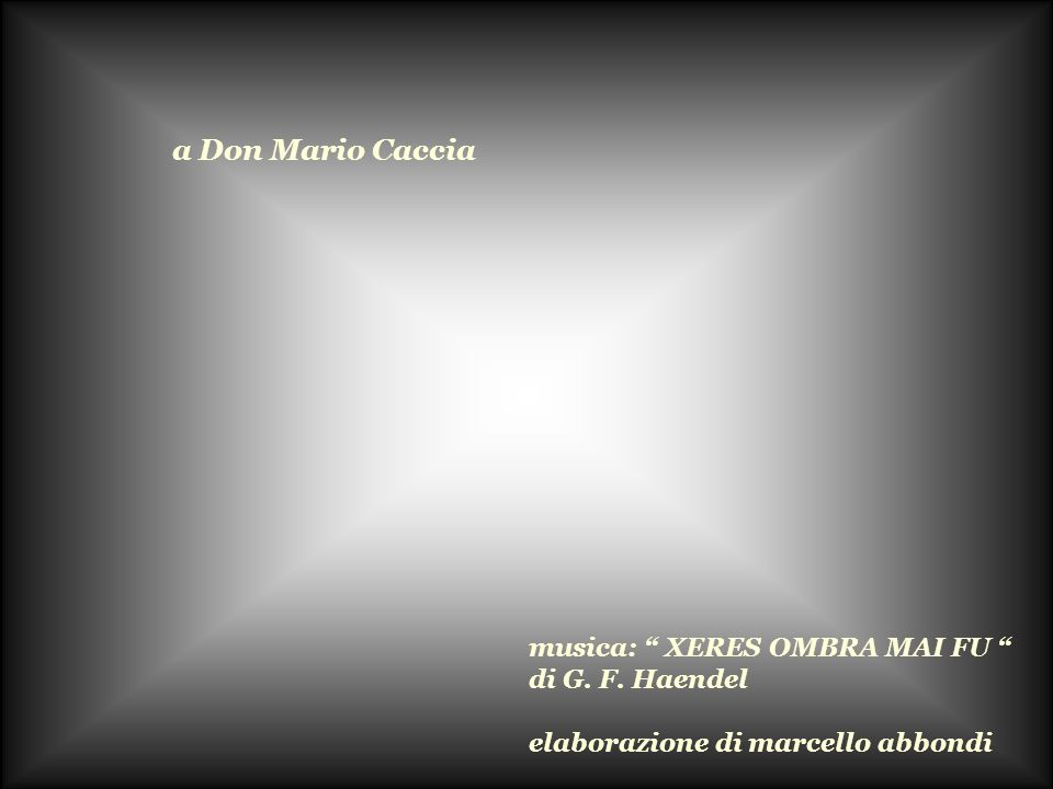 a Don Mario Caccia musica: XERES OMBRA MAI FU di G. F. Haendel